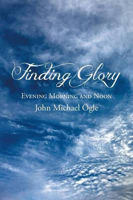 Finding Glory Evening Morning and Noon by John Michael Ogle
