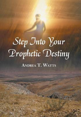 Step Into Your Prophetic Destiny by Andrea T Watts