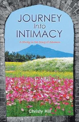 Journey Into Intimacy A Study in the Song of Solomon by Christy Hill
