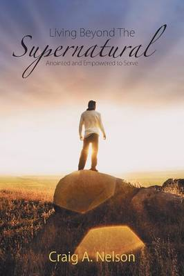 Living Beyond the Supernatural Anointed and Empowered to Serve by Craig A Nelson