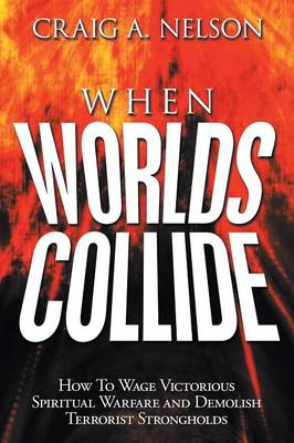When Worlds Collide How to Wage Victorious Spiritual Warfare and Demolish Terrorist Strongholds by Craig A Nelson