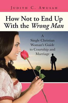 How Not to End Up with the Wrong Man A Single Christian Woman's Guide to Courtship and Marriage by Judith C Awusah