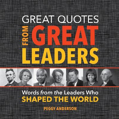 Great Quotes from Great Leaders Words from the Leaders Who Shaped the World by Peggy Anderson