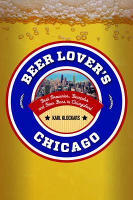 Beer Lover's Chicago Best Breweries, Brewpubs and Beer Bars by Karl Klockars