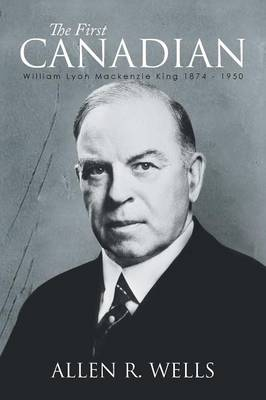 The First Canadian William Lyon MacKenzie King 1874 - 1950 by Allen R Wells