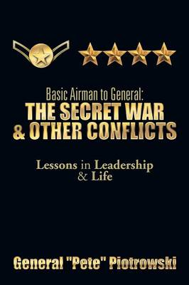 Basic Airman to General The Secret War & Other Conflicts: Lessons in Leadership & Life by General ''Pete'' Piotrowski
