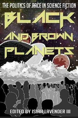 Black and Brown Planets The Politics of Race in Science Fiction by Isiah Lavender