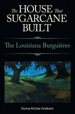 The House That Sugarcane Built The Louisiana Burguieres by Donna McGee Onebane