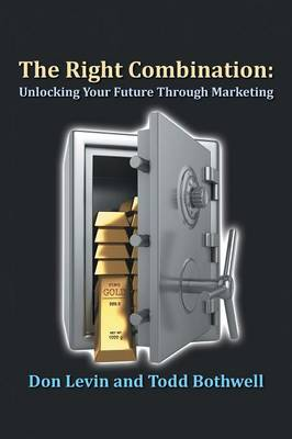 The Right Combination Unlocking Your Future Through Marketing by Don Levin, Todd Bothwell
