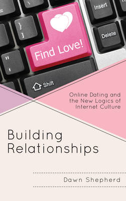 Building Relationships Online Dating and the New Logics of Internet Culture by Dawn Shepherd