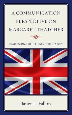 A Communication Perspective on Margaret Thatcher Stateswoman of the Twentieth Century by Janet Fallon