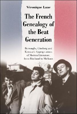 The French Genealogy of the Beat Generation Burroughs, Ginsberg and Kerouac's Appropriations of Modern Literature, from Rimbaud to Michaux by Veronique (Lancaster University, UK) Lane