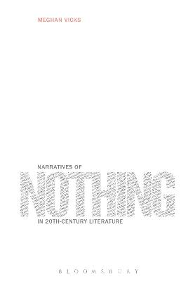 Narratives of Nothing in 20th-Century Literature by Meghan (University of Colorado at Boulder, USA) Vicks