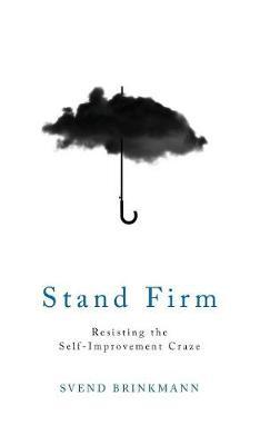 Stand Firm Resisting the Self-Improvement Craze by Svend Brinkmann