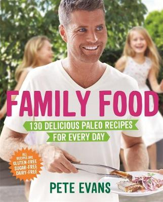 Family Food 130 Delicious Paleo Recipes for Every Day by Pete Evans