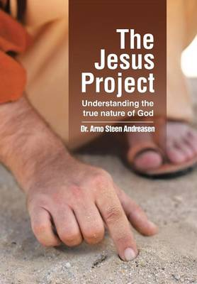 The Jesus Project Understanding the True Nature of God by Dr Arno Steen Andreasen