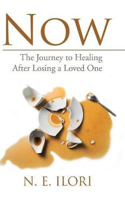 Now The Journey to Healing After Losing a Loved One by Nkechi E Ilori