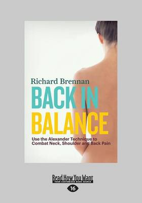 Back in Balance Use the Alexander Technique to Combat Neck, Shoulder and Back Pain by Richard Brennan