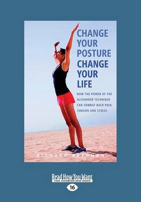 Change Your Posture Change Your Life How the Power of the Alexander Technique Can Combat Back Pain, Tension and Stress by Richard Brennan