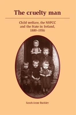 The Cruelty Man Child Welfare, the NSPCC and the State in Ireland, 1889-1956 by Sarah-Anne Buckley