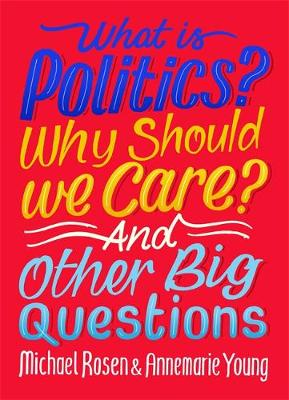 Cover for What Is Politics? Why Should we Care? And Other Big Questions by Michael Rosen, Annemarie Young