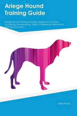 Ariege Hound Training Guide Ariege Hound Training Includes Ariege Hound Tricks, Socializing, Housetraining, Agility, Obedience, Behavioral Training and More by Alan Wilkins