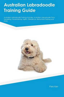 Australian Labradoodle Training Guide Australian Labradoodle Training Includes Australian Labradoodle Tricks, Socializing, Housetraining, Agility, Obedience, Behavioral Training and More by Matt Reid