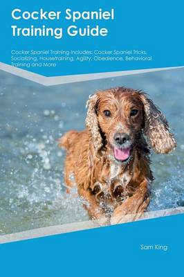 Cocker Spaniel Training Guide Cocker Spaniel Training Includes Cocker Spaniel Tricks, Socializing, Housetraining, Agility, Obedience, Behavioral Training and More by Christopher, PhD Ferguson
