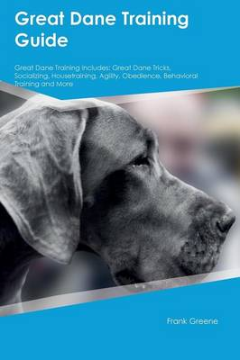 Great Dane Training Guide Great Dane Training Includes Great Dane Tricks, Socializing, Housetraining, Agility, Obedience, Behavioral Training and More by Liam Jones