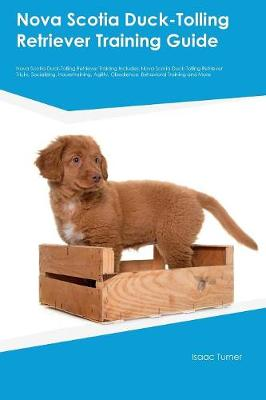 Nova Scotia Duck-Tolling Retriever Training Guide Nova Scotia Duck-Tolling Retriever Training Includes Nova Scotia Duck-Tolling Retriever Tricks, Socializing, Housetraining, Agility, Obedience, Behavi by Warren Paterson