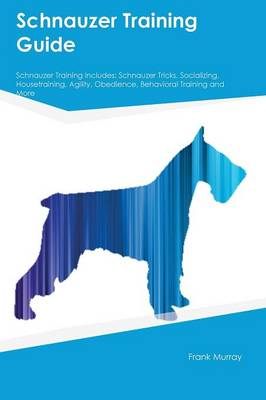 Schnauzer Training Guide Schnauzer Training Includes Schnauzer Tricks, Socializing, Housetraining, Agility, Obedience, Behavioral Training and More by Connor Robertson
