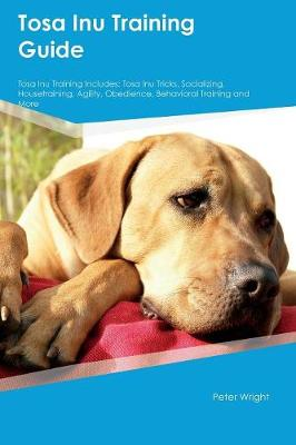 Tosa Inu Training Guide Tosa Inu Training Includes Tosa Inu Tricks, Socializing, Housetraining, Agility, Obedience, Behavioral Training and More by Peter (Dow Chemical) Wright