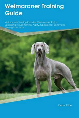 Weimaraner Training Guide Weimaraner Training Includes Weimaraner Tricks, Socializing, Housetraining, Agility, Obedience, Behavioral Training and More by Jason Allan