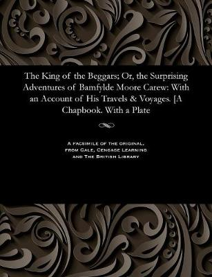 The King of the Beggars; Or, the Surprising Adventures of Bamfylde Moore Carew With an Account of His Travels & Voyages. [A Chapbook. with a Plate by Bampfylde Moore Carew