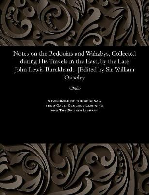 Notes on the Bedouins and Wahabys, Collected During His Travels in the East, by the Late John Lewis Burckhardt [Edited by Sir William Ouseley by William Sir Ouseley