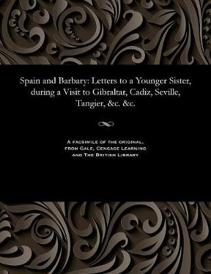 Spain and Barbary Letters to a Younger Sister, During a Visit to Gibraltar, Cadiz, Seville, Tangier, &C. &C. by Various