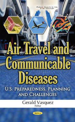 Air Travel & Communicable Diseases U.S. Preparedness, Planning & Challenges by Gerald Vasquez