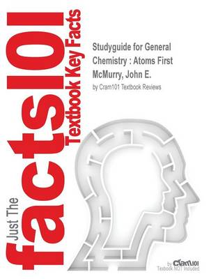 Studyguide for General Chemistry Atoms First by McMurry, John E., ISBN 9780321813312 by Cram101 Textbook Reviews