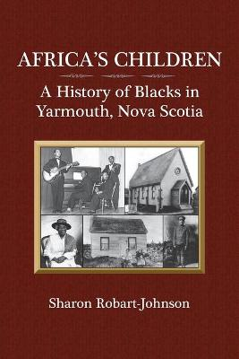 Africa's Children A History of Blacks in Yarmouth, Nova Scotia by Sharon Robart-Johnson