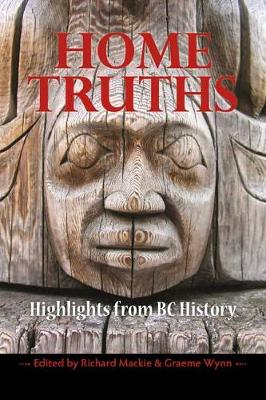 Home Truths Highlights from BC History by Richard Mackie
