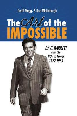 Art of the Impossible Dave Barrett & the NDP in Power, 1972-1975 by Geoff Meggs, Rod Mickleburgh