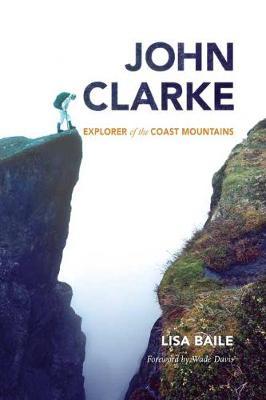 John Clarke Explorer of the Coast Mountains by Lisa Baile