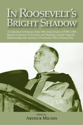 In Roosevelt's Bright Shadow A Collection in Honour of the 70th Anniversary of FDR's 1938 Speech at Queen's University and Marking Canada's Special Relationship with America's Pre by Arthur Milnes