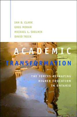 Academic Transformation The Forces Reshaping Higher Education in Ontario by Ian D. Clark, Greg Moran, Michael L. Skolnik