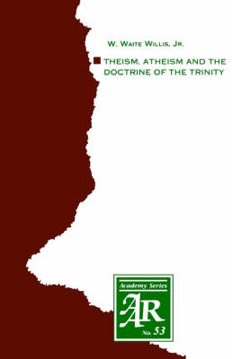 Theism, Atheism and the Doctrine of the Trinity The Trinitarian Theologies of Karl Barth and Jurgen Moltmann in Response to Protest Atheism by W. Waite, Jr. Willis