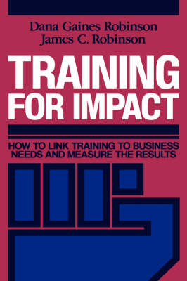 Training for Impact How to Link Training to Business Needs and Measure the Results by Dana Gaines Robinson, James C. Robinson
