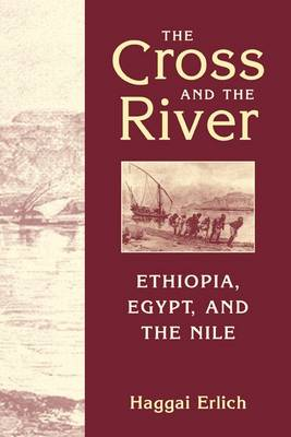 The Cross and the River Ethiopia, Egypt and the Nile by Haggai Erlich