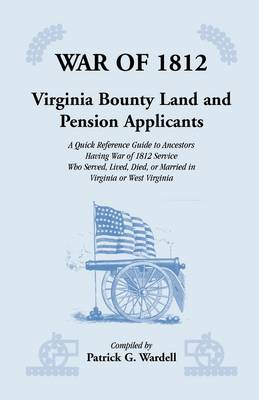 War of 1812 Virginia Bounty Land and Pension Applicants by Patrick G Wardell