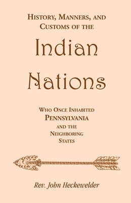 History, Manners, and Customs of the Indian Nations Who Once Inhabited Pennsylvania and the Neighboring States by John Heckewelder, Rev John Heckewelder