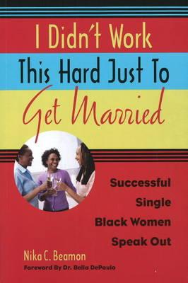 I Didn't Work This Hard Just to Get Married Successful Single Black Women Speak Out by Nika C. Beamon, Bella, Ph.D. DePaulo